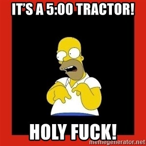 Homer retard - It's a 5:00 tractor! Holy fuck!