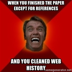 Angry Arnold - When you finished the paper except for references and you cleaned web history