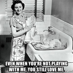 50s Housewife - Even when you're not playing with me, you still love me.