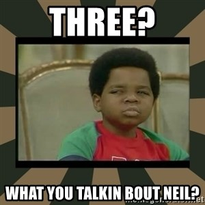 What you talkin' bout Willis  - three? what you talkin bout Neil?