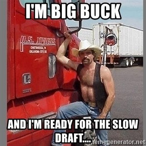 macho trucker  - I'm Big Buck and I'm ready for the slow draft....
