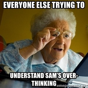 Internet Grandma Surprise - everyone else trying to  Understand Sam's over-thinking
