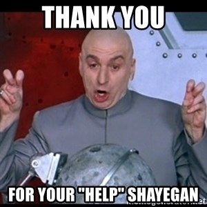 "dr. evil quote - Thank you For your ""help"" Shayegan"