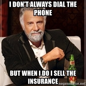 The Most Interesting Man In The World - i don't always dial the phone but when i do i sell the insurance