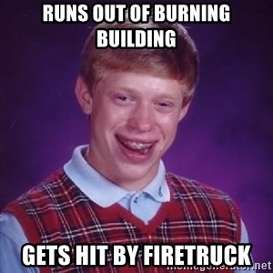 Bad Luck Brian - Runs out of burning building Gets hit by firetruck