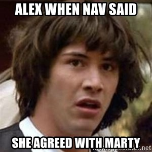 Conspiracy Keanu - Alex when Nav said She agreed with Marty