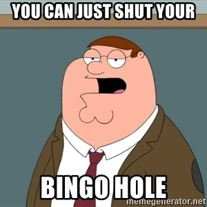 And we all let it happen - you can just shut your bingo hole