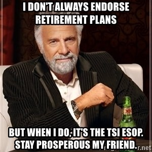 The Most Interesting Man In The World - I don't always endorse retirement plans But when I do, it's the TSI ESOP.  Stay prosperous my friend.