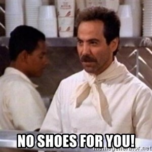 No Soup for You - No shoes for you!