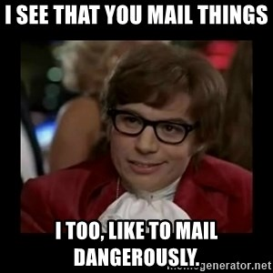 Dangerously Austin Powers - I see that you mail things I too, like to mail dangerously.