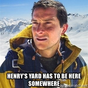 Bear Grylls Loneliness - HENRY'S YARD HAS TO BE HERE SOMEWHERE