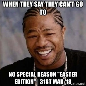 """Yo Dawg - When they say they can't go to No Special reason """"Easter edition"""" 