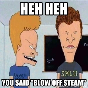 "Beavis and butthead - Heh heh You said ""blow off steam"""