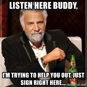 The Most Interesting Man In The World - Listen here buddy, I'm trying to help you out. Just sign right here....