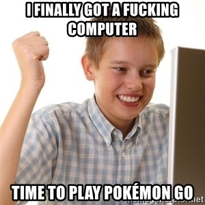 First Day on the internet kid - I finally got a fucking computer Time to play Pokémon go