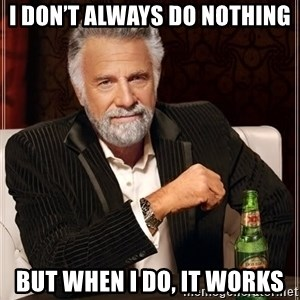The Most Interesting Man In The World - I don't always do nothing  But when I do, it works