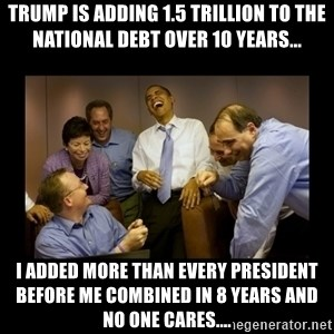 obama laughing  - Trump is adding 1.5 trillion to the national debt over 10 years... I added more than every president before me combined in 8 years and no one cares....