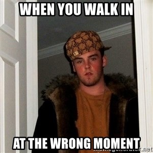 Scumbag Steve - when you walk in at the wrong moment