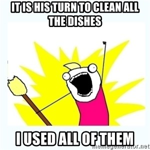All the things - It is his turn to clean all the dishes I used all of them