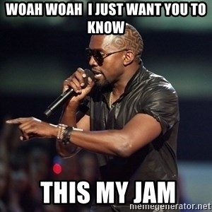Kanye - woah woah  i just want you to know   this my jam