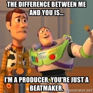Consequences Toy Story - The difference between me and you is... I'm a producer, You're just a beatmaker.