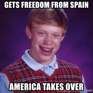 Bad Luck Brian - Gets freedom from Spain America takes over
