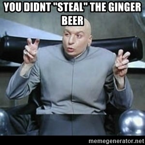 "dr. evil quotation marks - you didnt ""steal"" the ginger beer"