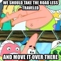 patrick star - We should take the road less traveled And move it over there