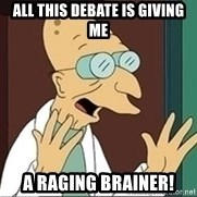 Professor Farnsworth - all this debate is giving me a raging brainer!
