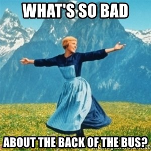 Sound Of Music Lady - What's so bad  About the back of the bus?