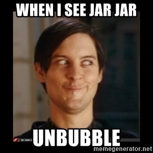 Tobey_Maguire - when i see jar jar unbubble