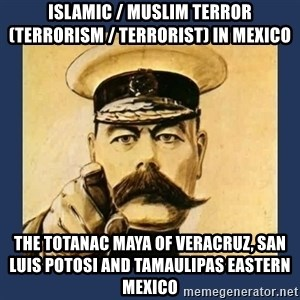 your country needs you - Islamic / Muslim Terror (Terrorism / Terrorist) in Mexico  The Totanac Maya of Veracruz, San Luis Potosi and Tamaulipas Eastern Mexico