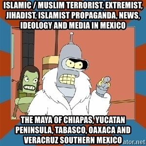 Blackjack and hookers bender - Islamic / Muslim Terrorist, Extremist, Jihadist, Islamist Propaganda, News, Ideology and Media in Mexico  The Maya of Chiapas, Yucatan Peninsula, Tabasco, Oaxaca and Veracruz Southern Mexico