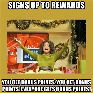 Oprah You get a - signs up to rewards you get bonus points. you get bonus points. everyone gets bonus points!