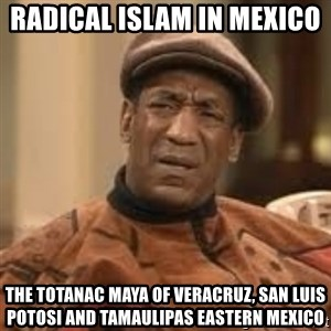 Confused Bill Cosby  - Radical Islam in Mexico  The Totanac Maya of Veracruz, San Luis Potosi and Tamaulipas Eastern Mexico