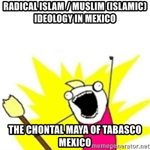 x all the y - Radical Islam / Muslim (Islamic) Ideology in Mexico  The Chontal Maya of Tabasco Mexico