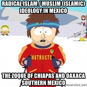 You're gonna have a bad time - Radical Islam / Muslim (Islamic) Ideology in Mexico  The Zoque of Chiapas and Oaxaca Southern Mexico