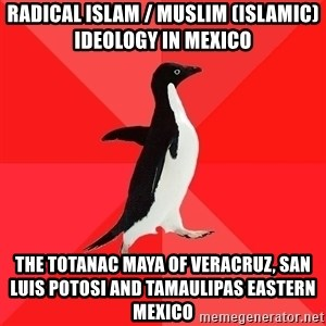 Socially Awesome Penguin - Radical Islam / Muslim (Islamic) Ideology in Mexico  The Totanac Maya of Veracruz, San Luis Potosi and Tamaulipas Eastern Mexico