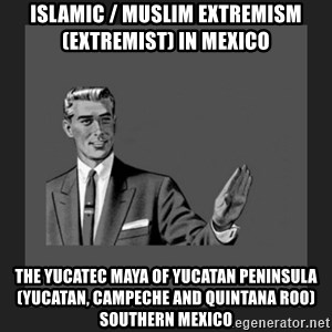 kill yourself guy blank - Islamic / Muslim Extremism (Extremist) in Mexico  The Yucatec Maya of Yucatan Peninsula (Yucatan, Campeche and Quintana Roo) Southern Mexico