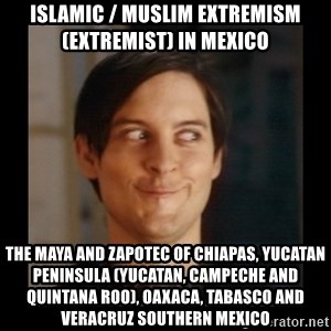 Tobey_Maguire - Islamic / Muslim Extremism (Extremist) in Mexico  The Maya and Zapotec of Chiapas, Yucatan Peninsula (Yucatan, Campeche and Quintana Roo), Oaxaca, Tabasco and Veracruz Southern Mexico