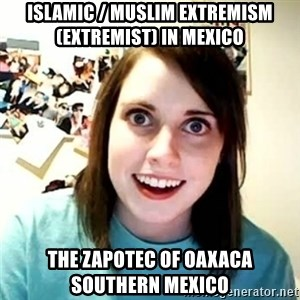 overly attached girl - Islamic / Muslim Extremism (Extremist) in Mexico  The Zapotec of Oaxaca Southern Mexico