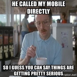 Things are getting pretty Serious (Napoleon Dynamite) - He called my mobile directly So I guess you can say things are getting pretty serious