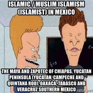 Beavis and butthead - Islamic / Muslim Islamism (Islamist) in Mexico  The Maya and Zapotec of Chiapas, Yucatan Peninsula (Yucatan, Campeche and Quintana Roo), Oaxaca, Tabasco and Veracruz Southern Mexico