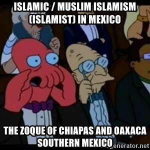 You should Feel Bad - Islamic / Muslim Islamism (Islamist) in Mexico  The Zoque of Chiapas and Oaxaca Southern Mexico