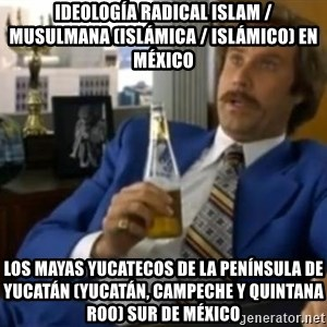 That escalated quickly-Ron Burgundy - Ideología radical Islam / musulmana (islámica / islámico) en México  Los mayas yucatecos de la península de Yucatán (Yucatán, Campeche y Quintana Roo) Sur de México