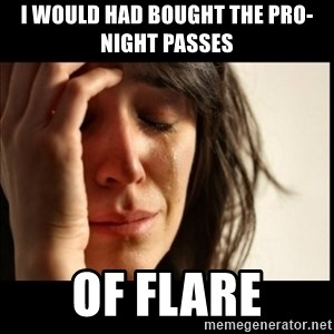First World Problems - I would had bought the Pro-night passes  of FLARE