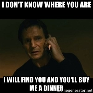 liam neeson taken - I don't know where you are I will find you and you'll buy me a dinner