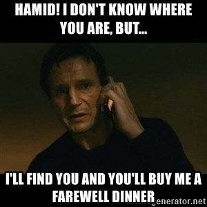 liam neeson taken - Hamid! I don't know where you are, but... I'll find you and you'll buy me a farewell dinner