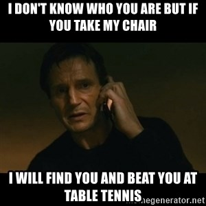 liam neeson taken - I DON'T KNOW WHO YOU ARE BUT IF YOU TAKE MY CHAIR I WILL FIND YOU AND BEAT YOU AT TABLE TENNIS