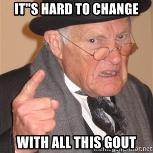"""Angry Old Man - IT""""S HARD TO CHANGE WITH ALL THIS GOUT"""
